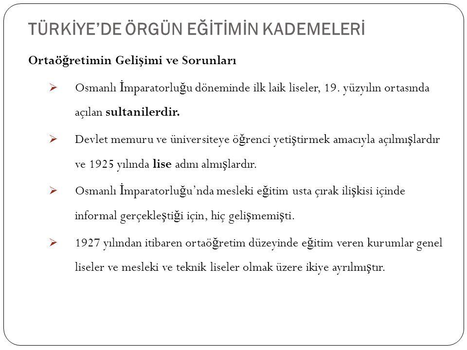 TÜRKİYE'DE ÖRGÜN EĞİTİMİN KADEMELERİ 32 Ortaö ğ retimin Geli ş imi ve Sorunları  Osmanlı İ mparatorlu ğ u döneminde ilk laik liseler, 19. yüzyılın or