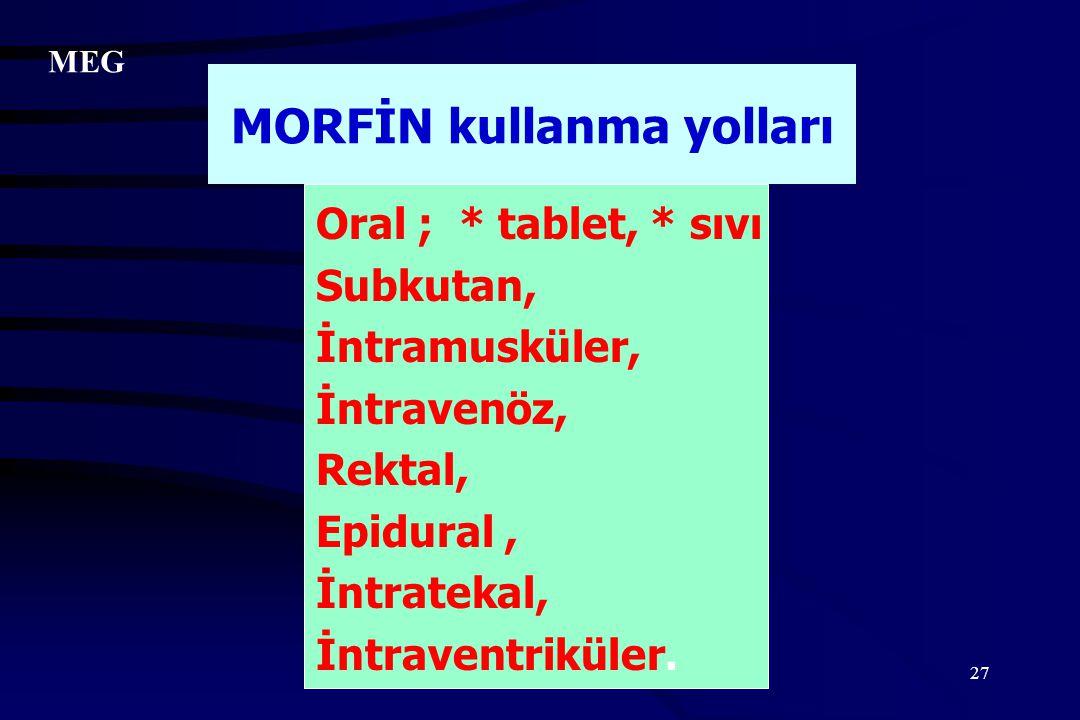 27 Oral ; * tablet, * sıvı Subkutan, İntramusküler, İntravenöz, Rektal, Epidural, İntratekal, İntraventriküler. MORFİN kullanma yolları MEG