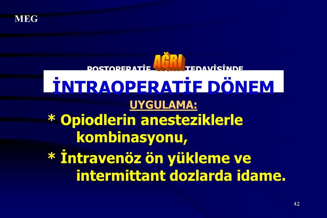 42 POSTOPERATİF TEDAVİSİNDE İNTRAOPERATİF DÖNEM UYGULAMA: * Opiodlerin anesteziklerle kombinasyonu, * İntravenöz ön yükleme ve intermittant dozlarda i