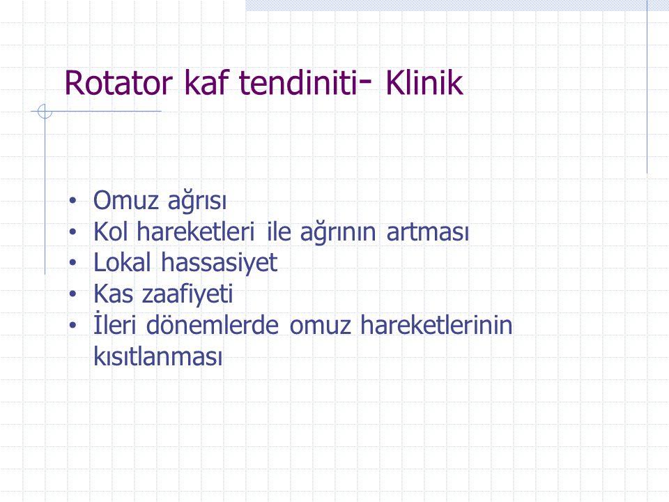 Rotator kaf tendiniti - Klinik Omuz ağrısı Kol hareketleri ile ağrının artması Lokal hassasiyet Kas zaafiyeti İleri dönemlerde omuz hareketlerinin kıs