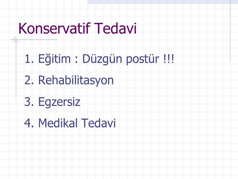 Konservatif Tedavi 1. Eğitim : Düzgün postür !!! 2. Rehabilitasyon 3. Egzersiz 4. Medikal Tedavi