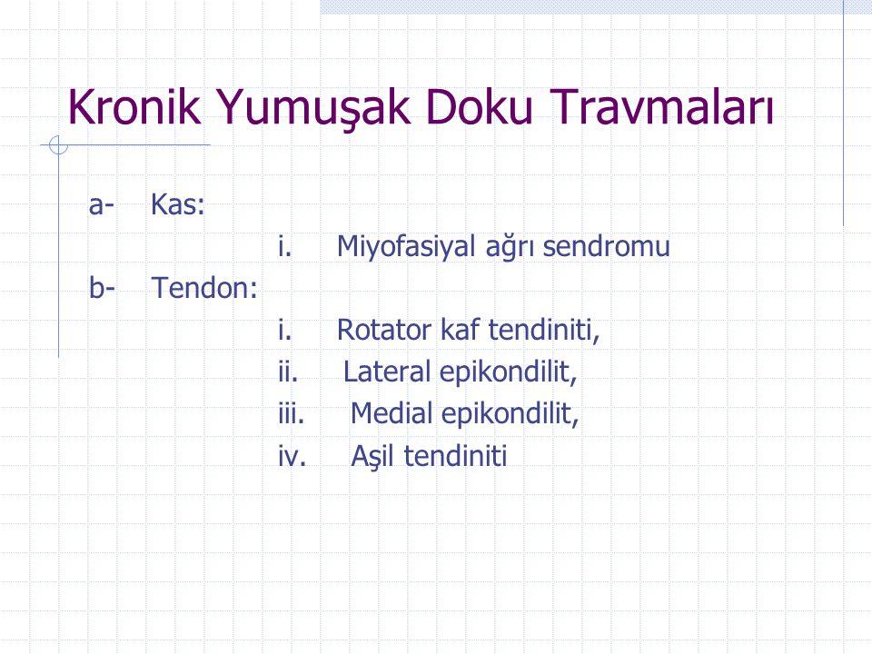 Kronik Yumuşak Doku Travmaları a- Kas: i. Miyofasiyal ağrı sendromu b- Tendon: i. Rotator kaf tendiniti, ii. Lateral epikondilit, iii. Medial epikondi