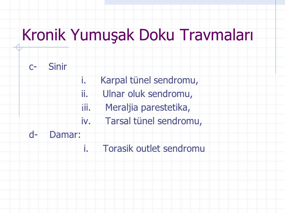 Kronik Yumuşak Doku Travmaları c- Sinir i. Karpal tünel sendromu, ii. Ulnar oluk sendromu, i ii. Meraljia parestetika, iv. Tarsal tünel sendromu, d- D