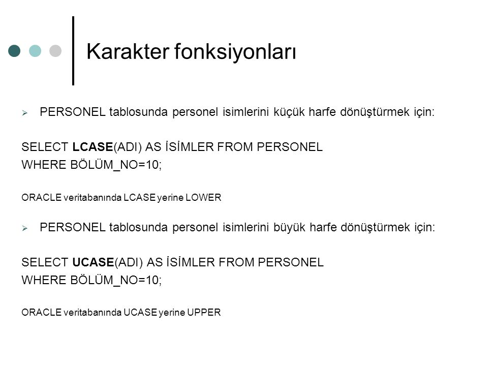Karakter fonksiyonları  PERSONEL tablosunda personel isimlerini küçük harfe dönüştürmek için: SELECT LCASE(ADI) AS İSİMLER FROM PERSONEL WHERE BÖLÜM_NO=10; ORACLE veritabanında LCASE yerine LOWER  PERSONEL tablosunda personel isimlerini büyük harfe dönüştürmek için: SELECT UCASE(ADI) AS İSİMLER FROM PERSONEL WHERE BÖLÜM_NO=10; ORACLE veritabanında UCASE yerine UPPER