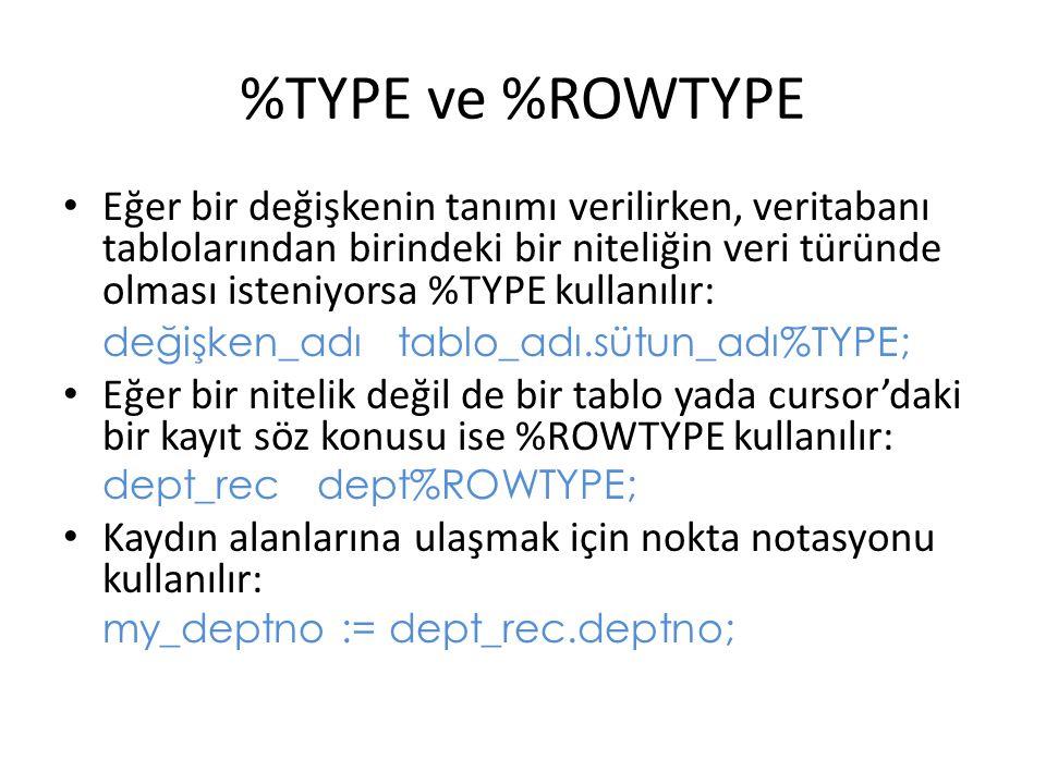 %TYPE ve %ROWTYPE Eğer bir değişkenin tanımı verilirken, veritabanı tablolarından birindeki bir niteliğin veri türünde olması isteniyorsa %TYPE kullanılır: değişken_adı tablo_adı.sütun_adı%TYPE; Eğer bir nitelik değil de bir tablo yada cursor'daki bir kayıt söz konusu ise %ROWTYPE kullanılır: dept_rec dept%ROWTYPE; Kaydın alanlarına ulaşmak için nokta notasyonu kullanılır: my_deptno := dept_rec.deptno;