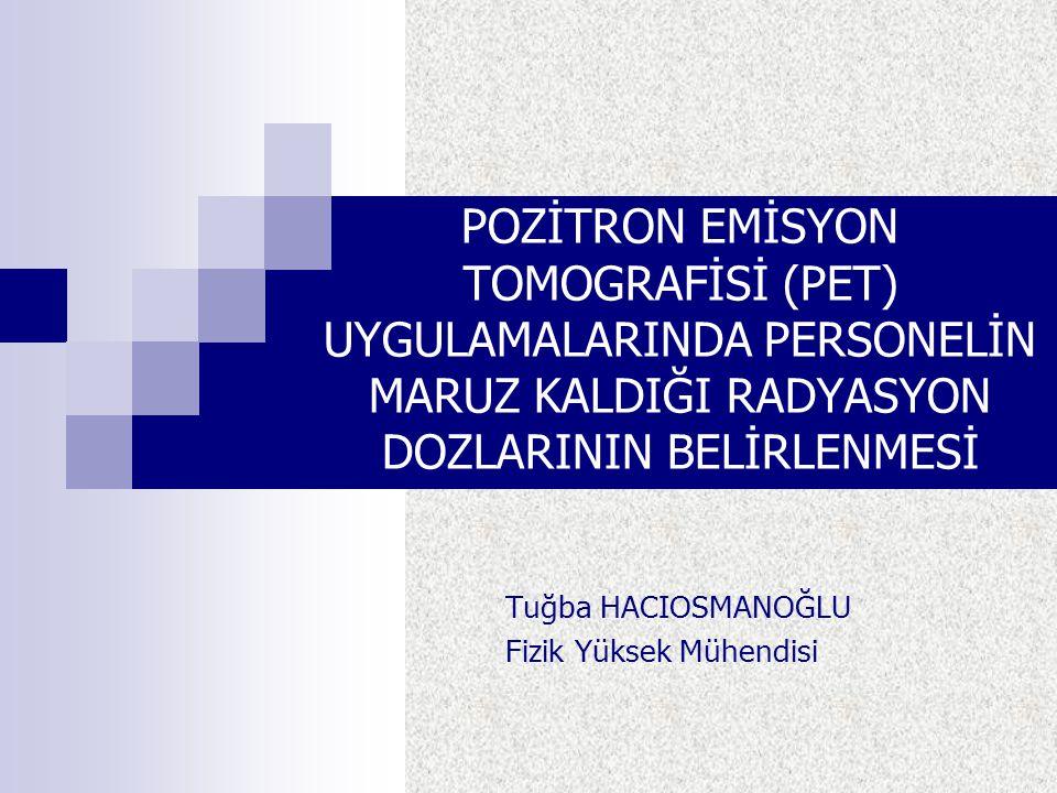 POZİTRON EMİSYON TOMOGRAFİSİ (PET) UYGULAMALARINDA PERSONELİN MARUZ KALDIĞI RADYASYON DOZLARININ BELİRLENMESİ Tuğba HACIOSMANOĞLU Fizik Yüksek Mühendi