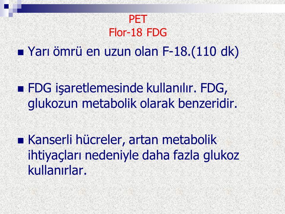 Yarı ömrü en uzun olan F-18.(110 dk) FDG işaretlemesinde kullanılır. FDG, glukozun metabolik olarak benzeridir. Kanserli hücreler, artan metabolik iht