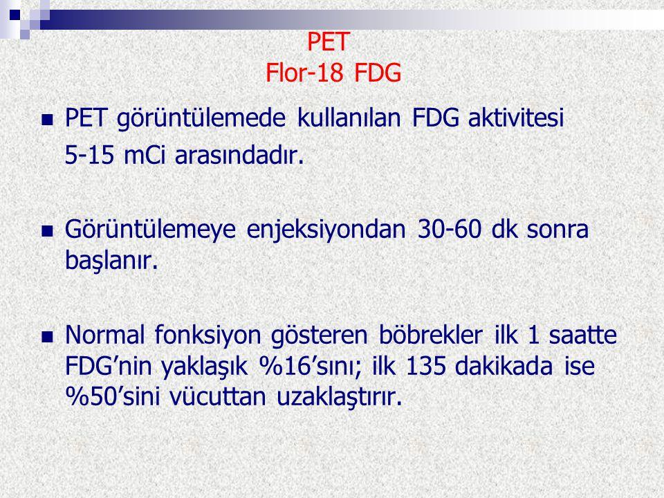 PET Flor-18 FDG PET görüntülemede kullanılan FDG aktivitesi 5-15 mCi arasındadır. Görüntülemeye enjeksiyondan 30-60 dk sonra başlanır. Normal fonksiyo