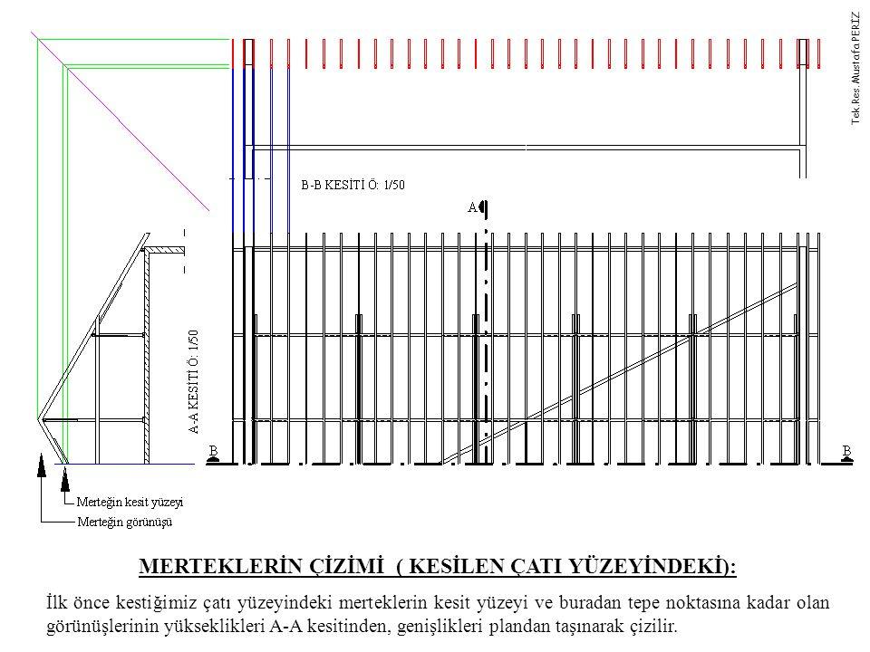MERTEKLERİN ÇİZİMİ ( KESİLEN ÇATI YÜZEYİNDEKİ): İlk önce kestiğimiz çatı yüzeyindeki merteklerin kesit yüzeyi ve buradan tepe noktasına kadar olan görünüşlerinin yükseklikleri A-A kesitinden, genişlikleri plandan taşınarak çizilir.