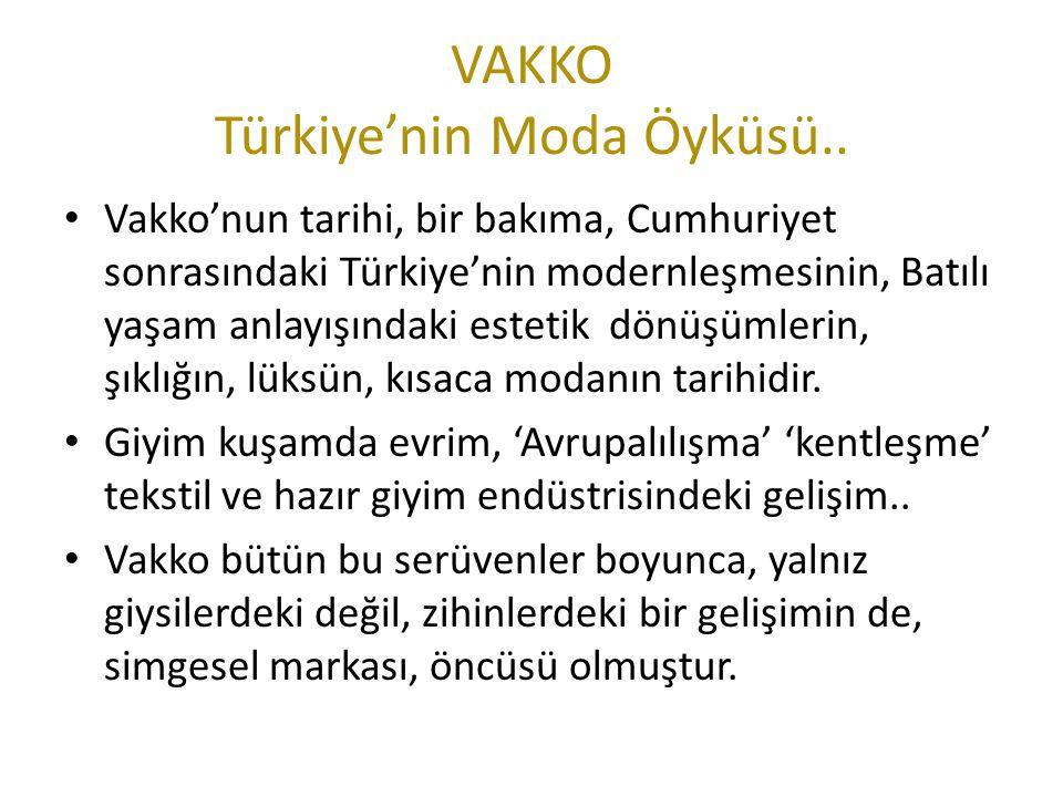 VAKKO Türkiye'nin Moda Öyküsü.. Vakko'nun tarihi, bir bakıma, Cumhuriyet sonrasındaki Türkiye'nin modernleşmesinin, Batılı yaşam anlayışındaki estetik