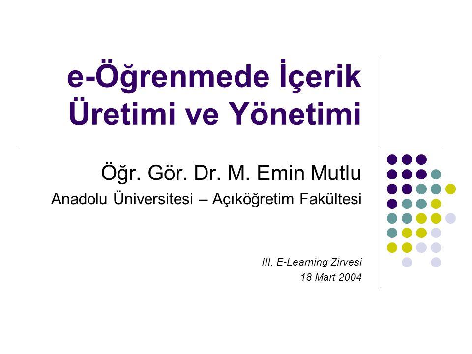 e-Öğrenmede İçerik Üretimi ve Yönetimi Öğr. Gör. Dr. M. Emin Mutlu Anadolu Üniversitesi – Açıköğretim Fakültesi III. E-Learning Zirvesi 18 Mart 2004