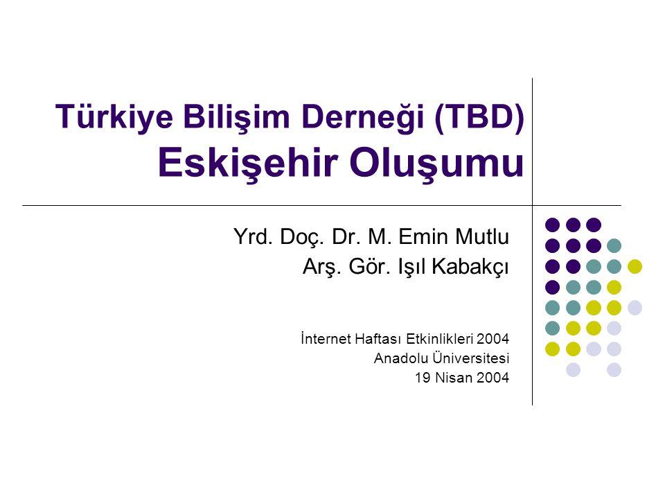 Türkiye Bilişim Derneği (TBD) Eskişehir Oluşumu Yrd. Doç. Dr. M. Emin Mutlu Arş. Gör. Işıl Kabakçı İnternet Haftası Etkinlikleri 2004 Anadolu Üniversi