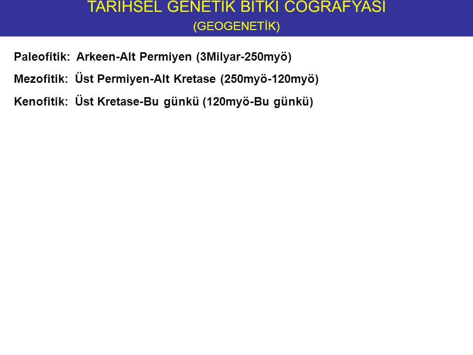 TARİHSEL GENETİK BİTKİ COĞRAFYASI (GEOGENETİK) NEOENDEMİKLER devam The Geological Timetable: ERA:PERIOD:EPOCH:AGE (millions of years ago):EVENTS: Quaternary Recent (Holocene)0.01Historic time Pleistocene2.5Ice ages; humans appear CENOZOICTertiary Pliocene2.5 - 7Ape-like ancestors of modern humans Miocene7 - 25 Oligocene25 - 38Origins of most modern mammals Eocene38 - 54 Paleocene54 - 65 MESOZOIC Cretaceous65 - 135 Flowering plants appear ; dinosaurs extinct Jurassic135 - 190 Conifers, mammals & birds appear; dinosaurs dominant Triassic190 - 235Mammal-like reptiles appear PALEOZOIC Permian 235 - 280Great extinction event, glaciation Pennsylvanian 280 - 345 Great coal forests, reptiles appear, conifers, seed ferns, amphibians abundant Mississippian Devonian345 - 395Fish abundance, first reptiles and ammonites Silurian395 - 450 First terrestrial plants and animals Ordovician450 - 500First vertebrates Cambrian500- 570Origin of most invertebrates PRECAMBRIAN Proterozoic570-2500Evolution of Monera and earliest Metazoa Archean 2500-3800 Prebiotic evolution and Archaea Hadean 3800 - 4600 Formation of the Solar System and Earth