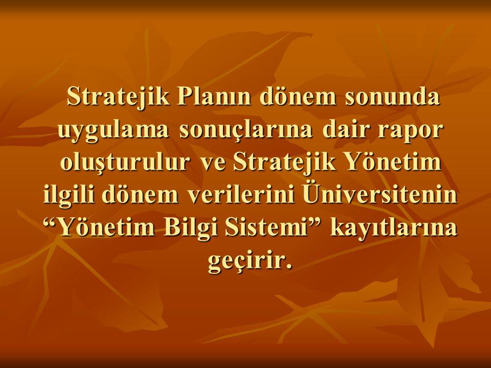 Stratejik Planın dönem sonunda uygulama sonuçlarına dair rapor oluşturulur ve Stratejik Yönetim ilgili dönem verilerini Üniversitenin Yönetim Bilgi Sistemi kayıtlarına geçirir.
