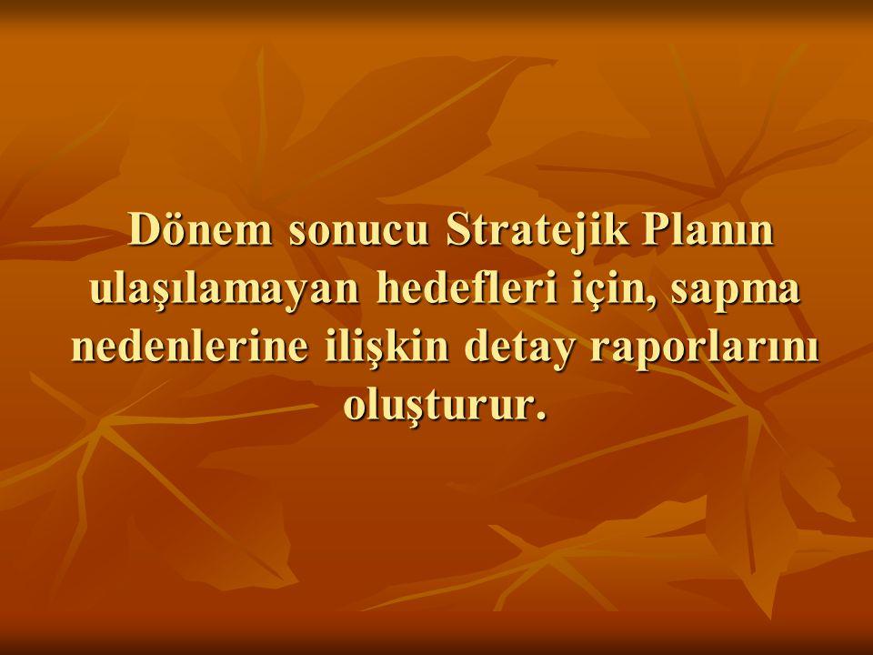 Dönem sonucu Stratejik Planın ulaşılamayan hedefleri için, sapma nedenlerine ilişkin detay raporlarını oluşturur.