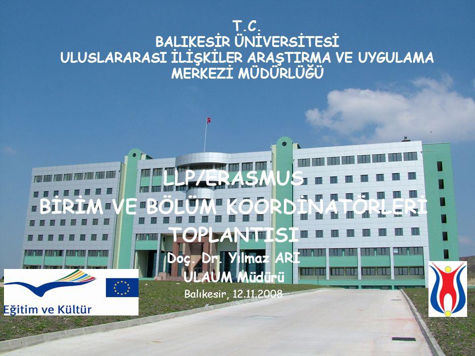 LLP/ERASMUS BİRİM VE BÖLÜM KOORDİNATÖRLERİ TOPLANTISI Doç. Dr. Yılmaz ARI ULAUM Müdürü Balıkesir, 12.11.2008 T.C. BALIKESİR ÜNİVERSİTESİ ULUSLARARASI