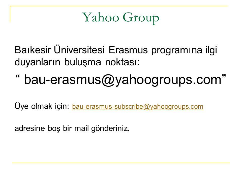 Yahoo Group Baıkesir Üniversitesi Erasmus programına ilgi duyanların buluşma noktası: bau-erasmus@yahoogroups.com Üye olmak için: bau-erasmus-subscribe@yahoogroups.com bau-erasmus-subscribe@yahoogroups.com adresine boş bir mail gönderiniz.