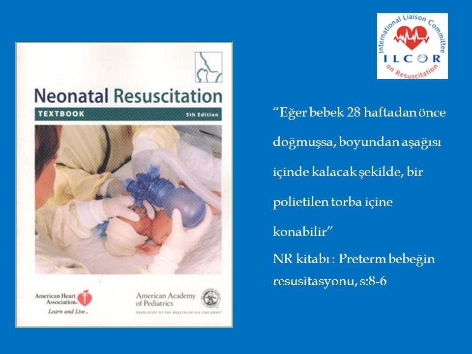 Eğer bebek 28 haftadan önce doğmuşsa, boyundan aşağısı içinde kalacak şekilde, bir polietilen torba içine konabilir NR kitabı : Preterm bebeğin resusitasyonu, s:8-6