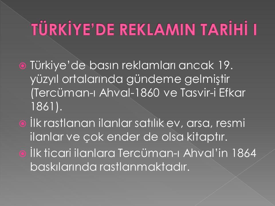  Türkiye'de basın reklamları ancak 19. yüzyıl ortalarında gündeme gelmiştir (Tercüman-ı Ahval-1860 ve Tasvir-i Efkar 1861).  İlk rastlanan ilanlar s