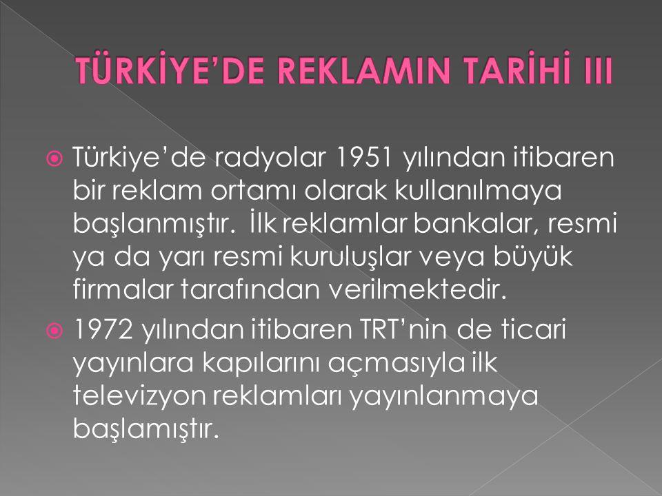  Türkiye'de radyolar 1951 yılından itibaren bir reklam ortamı olarak kullanılmaya başlanmıştır. İlk reklamlar bankalar, resmi ya da yarı resmi kurulu