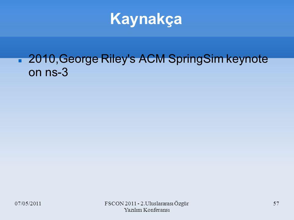 07/05/2011FSCON 2011 - 2.Uluslararası Özgür Yazılım Konferansı 57 Kaynakça 2010,George Riley's ACM SpringSim keynote on ns-3