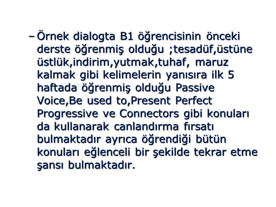 –Örnek dialogta B1 öğrencisinin önceki derste öğrenmiş olduğu ;tesadüf,üstüne üstlük,indirim,yutmak,tuhaf, maruz kalmak gibi kelimelerin yanısıra ilk 5 haftada öğrenmiş olduğu Passive Voice,Be used to,Present Perfect Progressive ve Connectors gibi konuları da kullanarak canlandırma fırsatı bulmaktadır ayrıca öğrendiği bütün konuları eğlenceli bir şekilde tekrar etme şansı bulmaktadır.