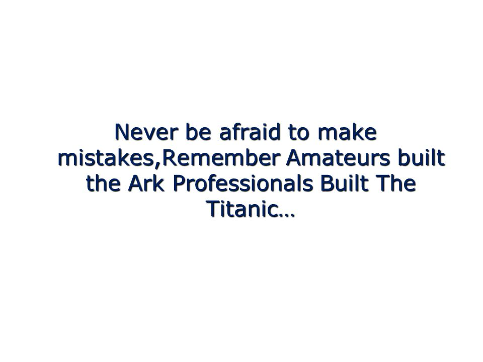 Never be afraid to make mistakes,Remember Amateurs built the Ark Professionals Built The Titanic… Never be afraid to make mistakes,Remember Amateurs built the Ark Professionals Built The Titanic…