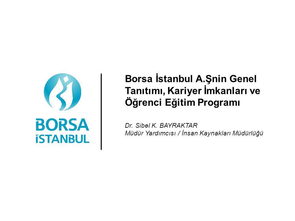 Borsa İstanbul A.Şnin Genel Tanıtımı, Kariyer İmkanları ve Öğrenci Eğitim Programı Dr. Sibel K. BAYRAKTAR Müdür Yardımcısı / İnsan Kaynakları Müdürlüğ