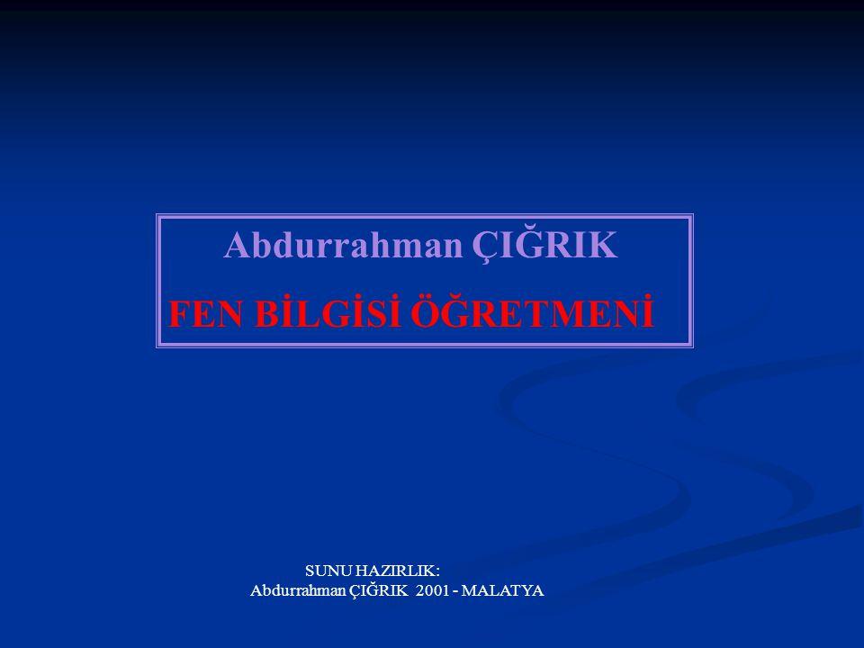 Abdurrahman ÇIĞRIK FEN BİLGİSİ ÖĞRETMENİ SUNU HAZIRLIK: Abdurrahman ÇIĞRIK 2001 - MALATYA