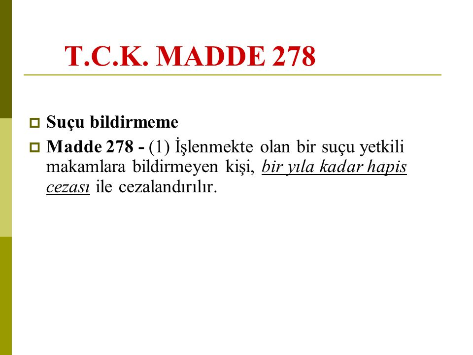 T.C.K. MADDE 278  Suçu bildirmeme  Madde 278 - (1) İşlenmekte olan bir suçu yetkili makamlara bildirmeyen kişi, bir yıla kadar hapis cezası ile ceza