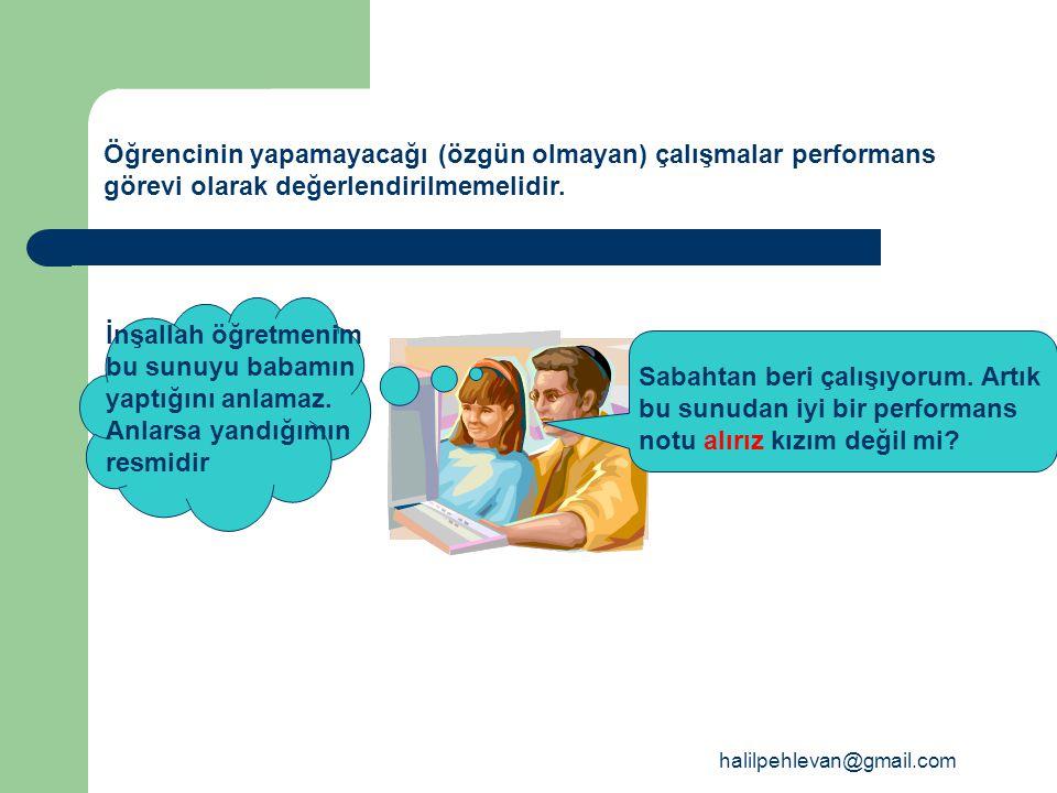 halilpehlevan@gmail.com Öğrencinin yapamayacağı (özgün olmayan) çalışmalar performans görevi olarak değerlendirilmemelidir.