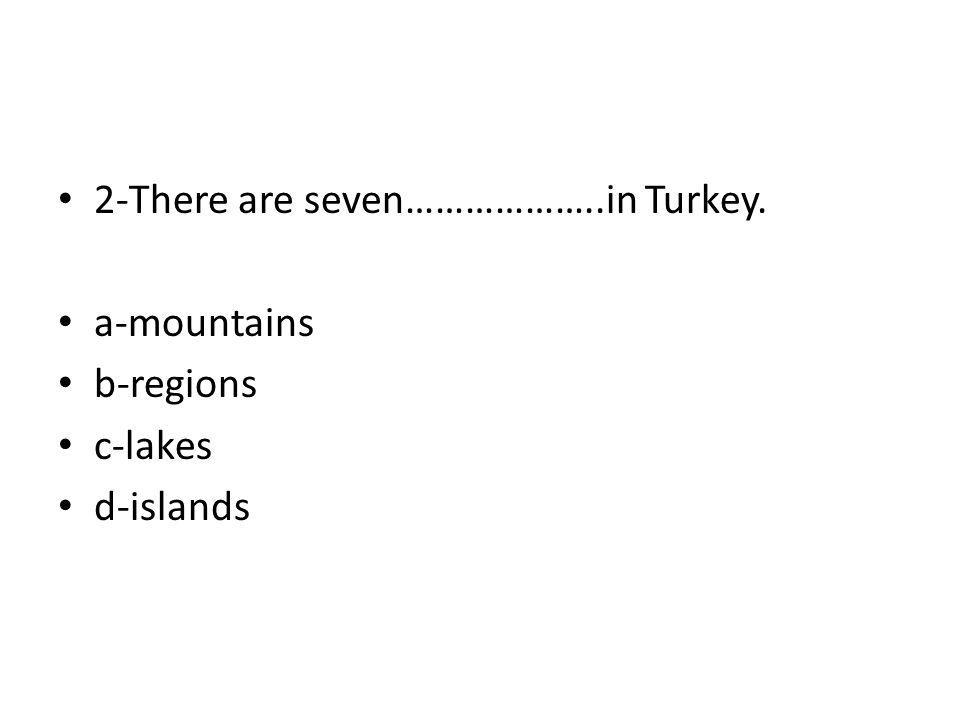 2-There are seven………………..in Turkey. a-mountains b-regions c-lakes d-islands