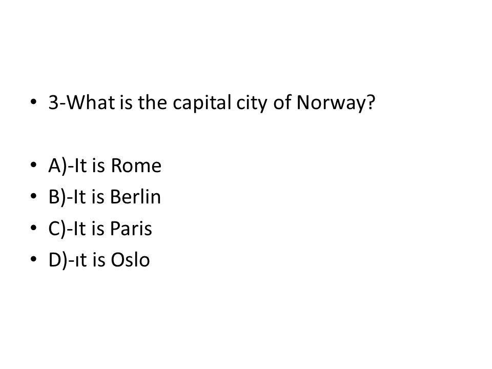 3-What is the capital city of Norway? A)-It is Rome B)-It is Berlin C)-It is Paris D)-ıt is Oslo