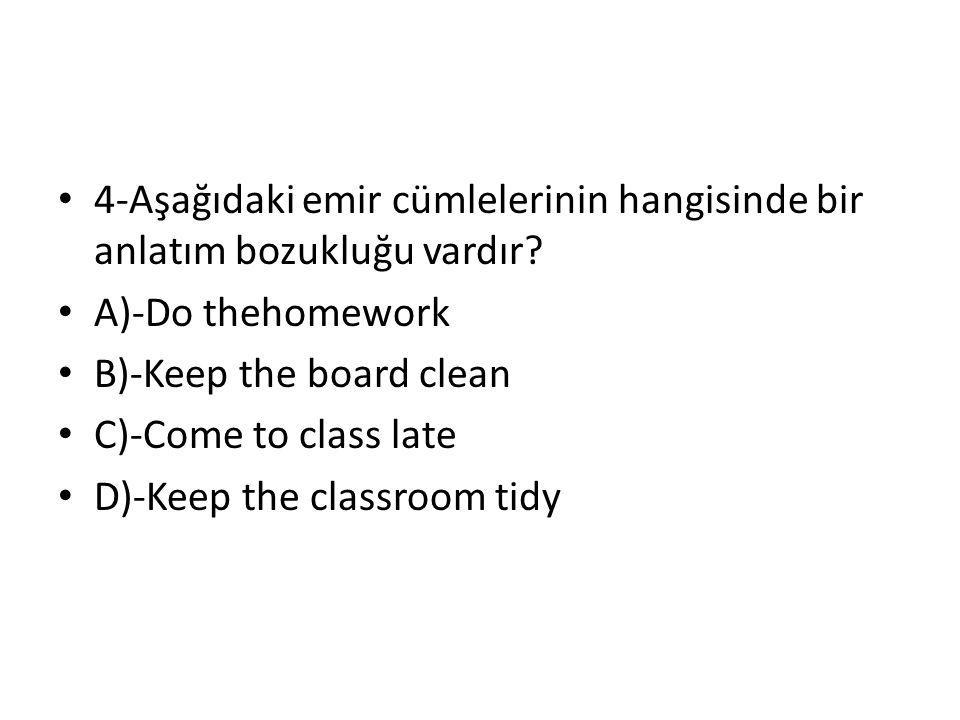 4-Aşağıdaki emir cümlelerinin hangisinde bir anlatım bozukluğu vardır? A)-Do thehomework B)-Keep the board clean C)-Come to class late D)-Keep the cla