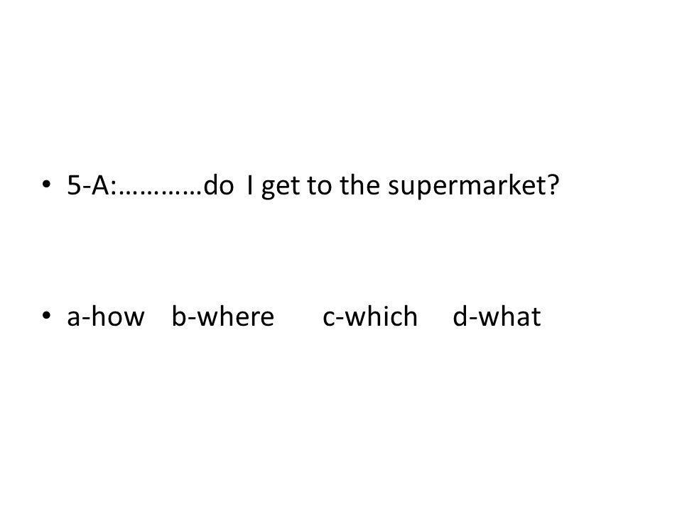 5-A:…………do I get to the supermarket? a-how b-where c-which d-what