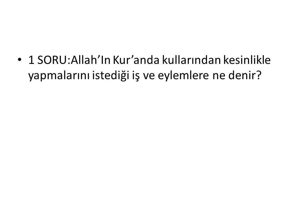 1 SORU:Allah'In Kur'anda kullarından kesinlikle yapmalarını istediği iş ve eylemlere ne denir?