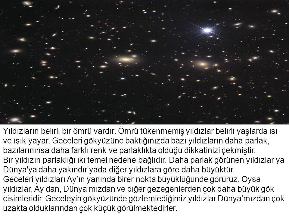 Yıldızların belirli bir ömrü vardır. Ömrü tükenmemiş yıldızlar belirli yaşlarda ısı ve ışık yayar. Geceleri gökyüzüne baktığınızda bazı yıldızların da