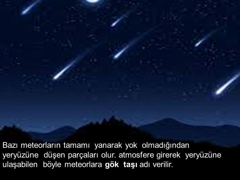Bazı meteorların tamamı yanarak yok olmadığından yeryüzüne düşen parçaları olur. atmosfere girerek yeryüzüne ulaşabilen böyle meteorlara gök taşı adı