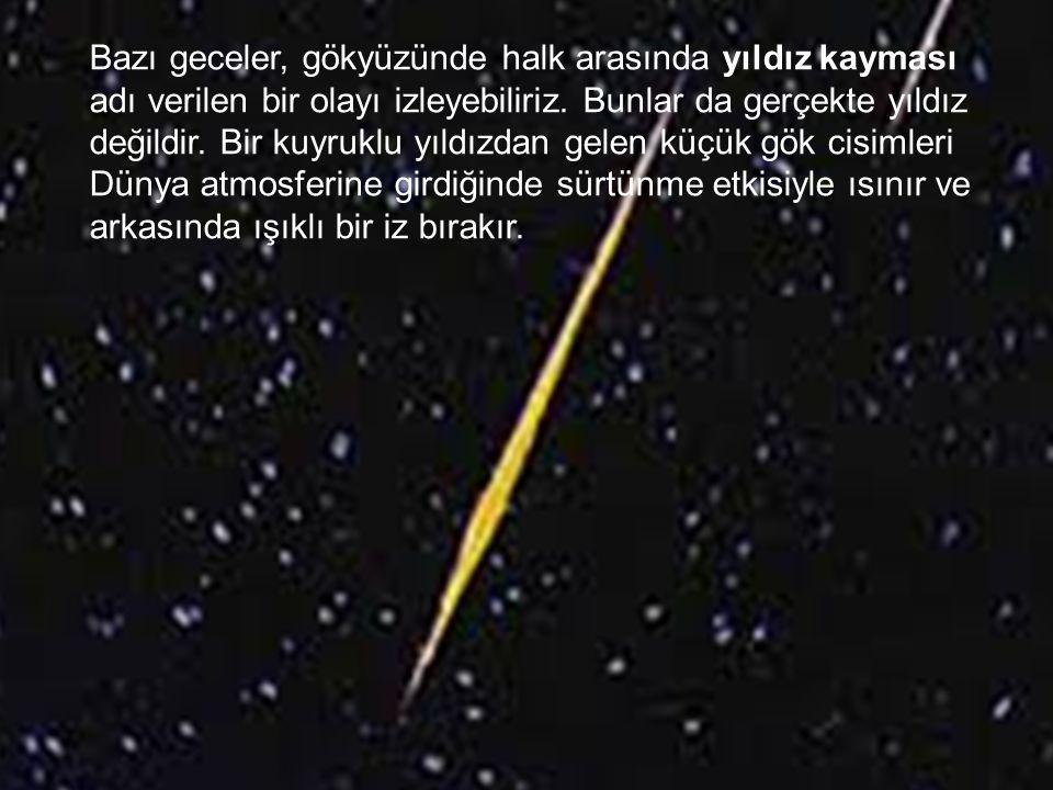 Bazı geceler, gökyüzünde halk arasında yıldız kayması adı verilen bir olayı izleyebiliriz. Bunlar da gerçekte yıldız değildir. Bir kuyruklu yıldızdan