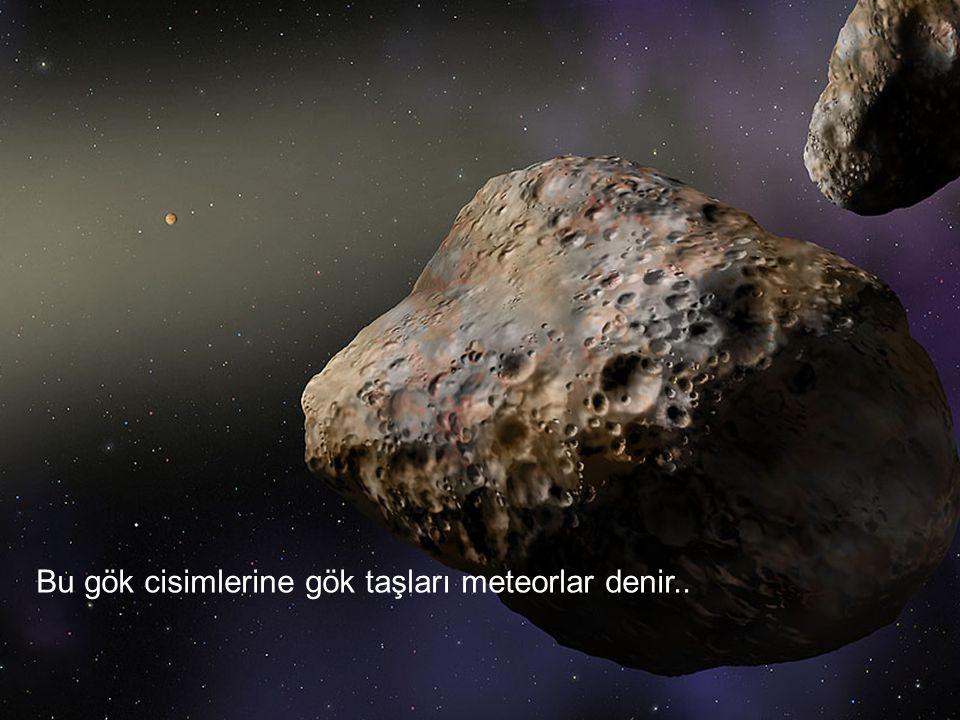 Bu gök cisimlerine gök taşları meteorlar denir..