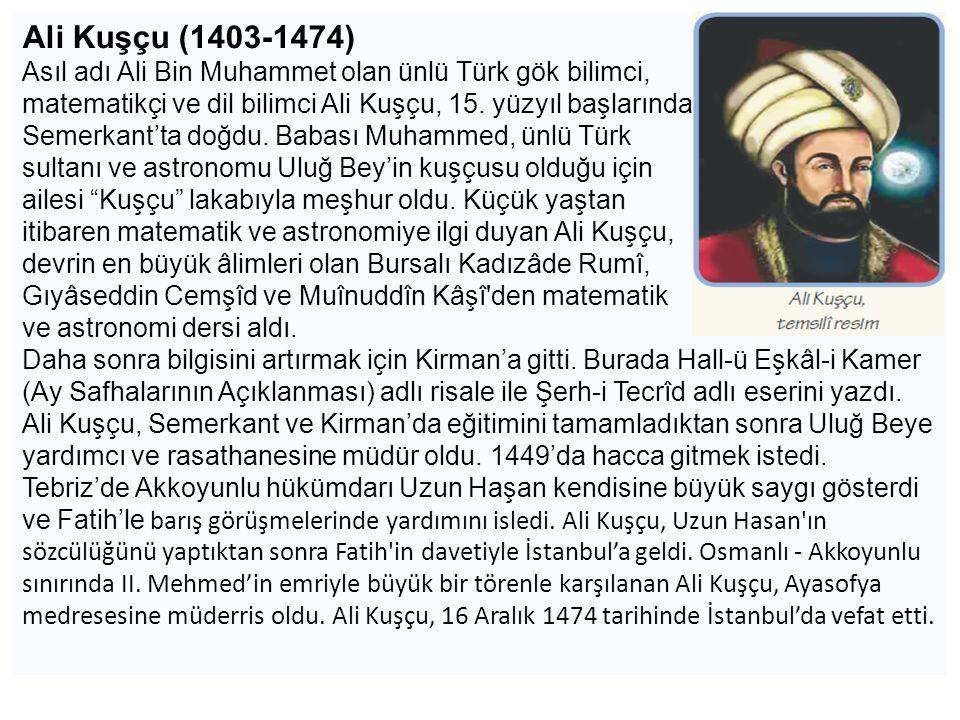 Ali Kuşçu (1403-1474) Asıl adı Ali Bin Muhammet olan ünlü Türk gök bilimci, matematikçi ve dil bilimci Ali Kuşçu, 15. yüzyıl başlarında Semerkant'ta d