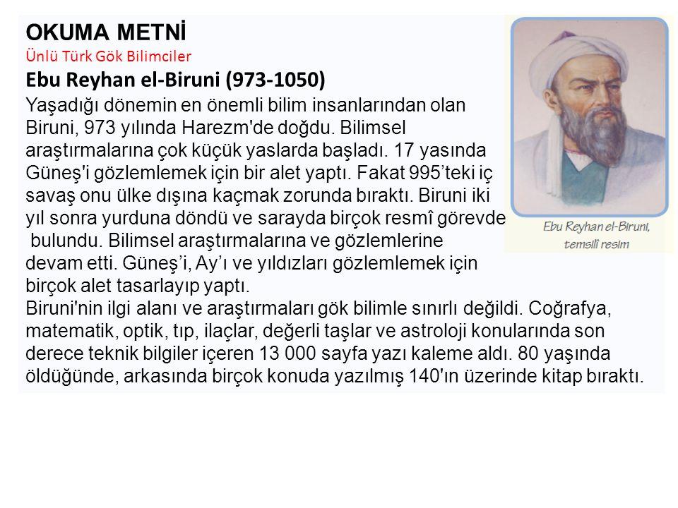 OKUMA METNİ Ünlü Türk Gök Bilimciler Ebu Reyhan el-Biruni (973-1050) Yaşadığı dönemin en önemli bilim insanlarından olan Biruni, 973 yılında Harezm'de