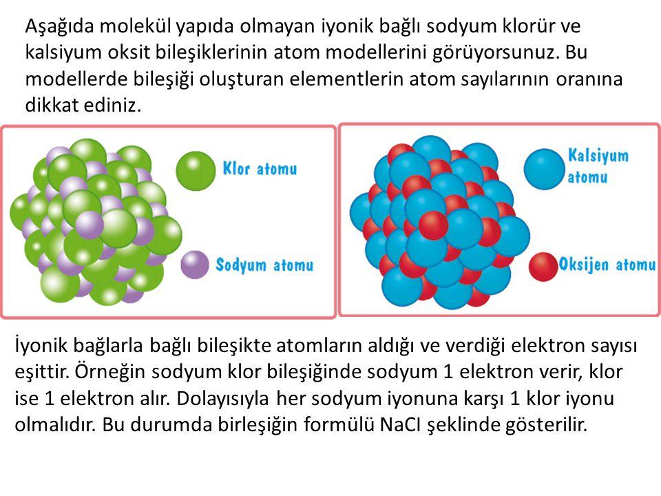 Aşağıda molekül yapıda olmayan iyonik bağlı sodyum klorür ve kalsiyum oksit bileşiklerinin atom modellerini görüyorsunuz. Bu modellerde bileşiği oluşt