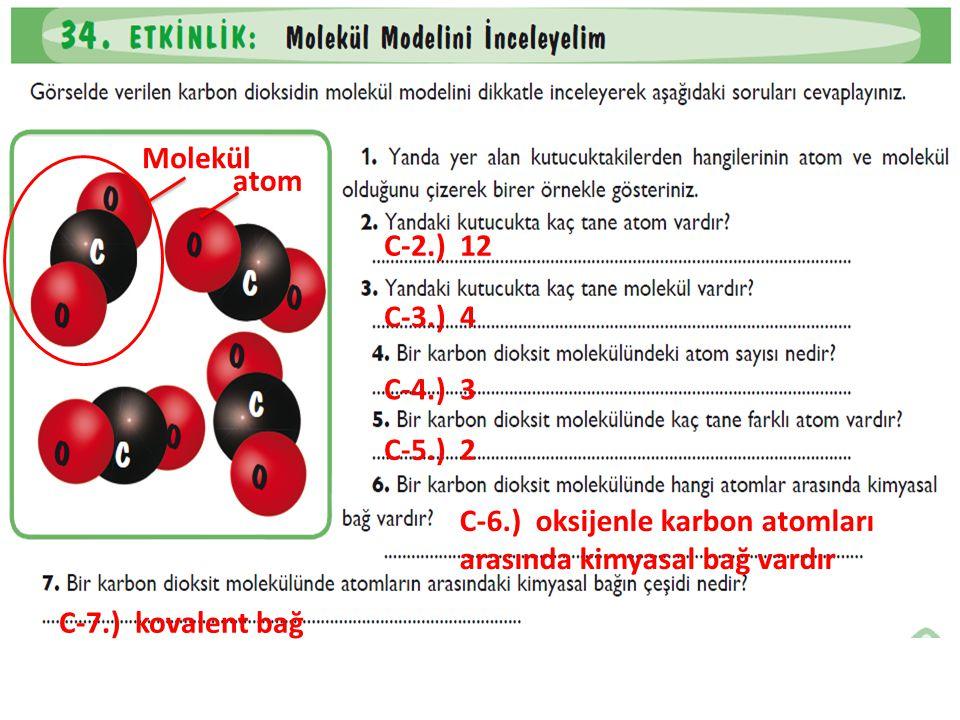 C-2.) 12 Molekül atom C-3.) 4 C-4.) 3 C-5.) 2 C-6.) oksijenle karbon atomları arasında kimyasal bağ vardır C-7.) kovalent bağ