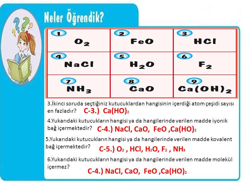 3.İkinci soruda seçtiğiniz kutucuklardan hangisinin içerdiği atom çeşidi sayısı en fazladır? C-3.) Ca(HO) 2 4.Yukarıdaki kutucukların hangisi ya da ha