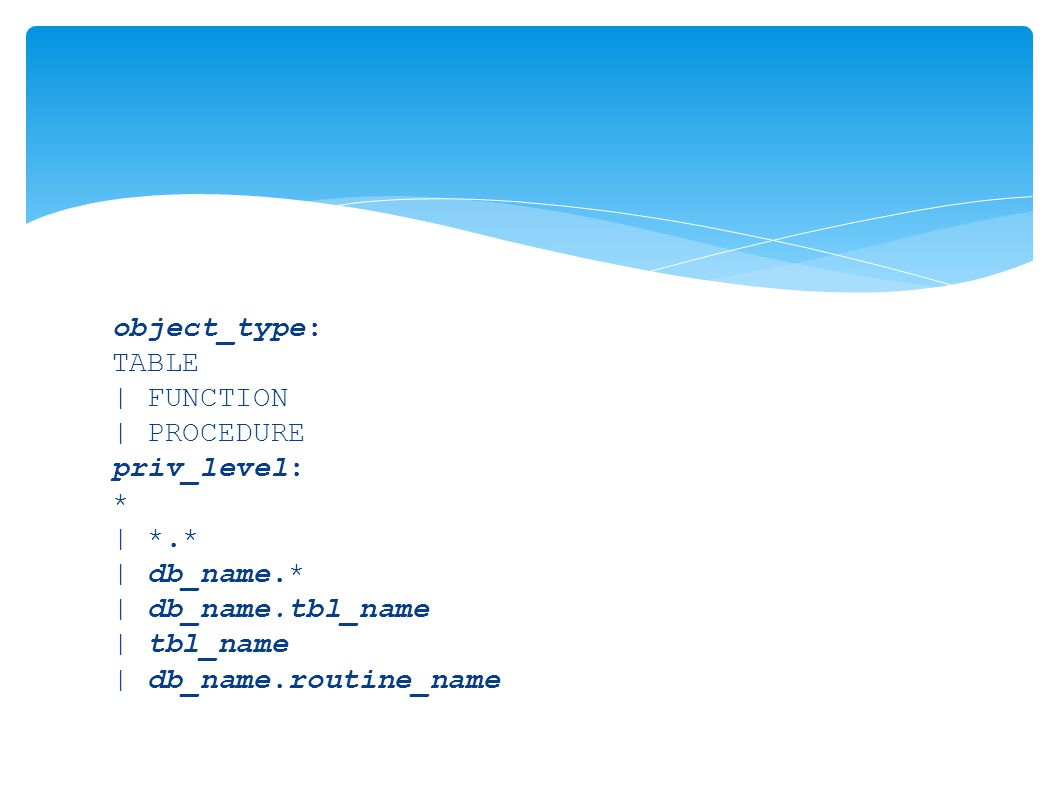 object_type: TABLE | FUNCTION | PROCEDURE priv_level: * | *.* | db_name.* | db_name.tbl_name | tbl_name | db_name.routine_name