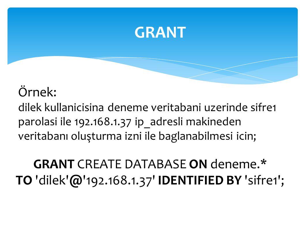 GRANT CREATE DATABASE ON deneme.* TO 'dilek'@'192.168.1.37' IDENTIFIED BY 'sifre1'; Örnek: dilek kullanicisina deneme veritabani uzerinde sifre1 parol