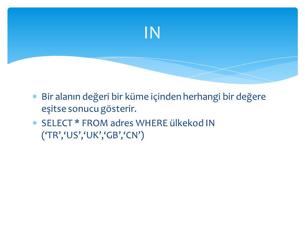  Bir alanın değeri bir küme içinden herhangi bir değere eşitse sonucu gösterir.  SELECT * FROM adres WHERE ülkekod IN ('TR','US','UK','GB','CN') IN