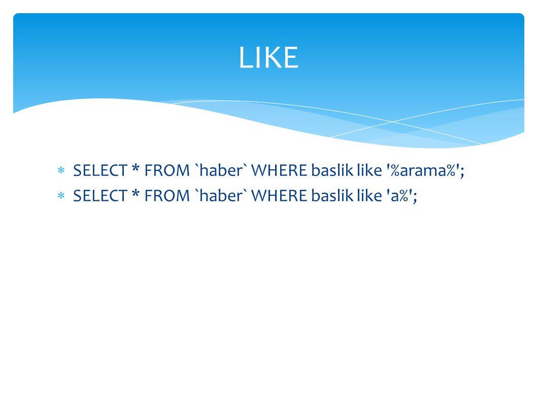  SELECT * FROM `haber` WHERE baslik like '%arama%';  SELECT * FROM `haber` WHERE baslik like 'a%'; LIKE