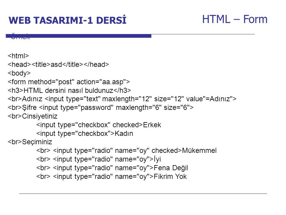 Internet Programcılığı -1 Dersi HTML – Form asd HTML dersini nasıl buldunuz Adınız Şifre Cinsiyetiniz Erkek Kadın Seçiminiz Mükemmel İyi Fena Değil Fikrim Yok Örnek WEB TASARIMI-1 DERSİ